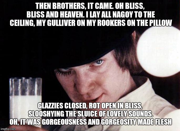 clockwork orange | THEN BROTHERS, IT CAME. OH BLISS, BLISS AND HEAVEN. I LAY ALL NAGOY TO THE CEILING, MY GULLIVER ON MY ROOKERS ON THE PILLOW GLAZZIES CLOSED, | image tagged in clockwork orange | made w/ Imgflip meme maker