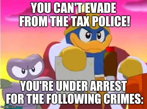 Yoshi vs. Tax Police  | YOU CAN'T EVADE FROM THE TAX POLICE! YOU'RE UNDER ARREST FOR THE FOLLOWING CRIMES: | image tagged in king dedede,yoshi,taxes | made w/ Imgflip meme maker