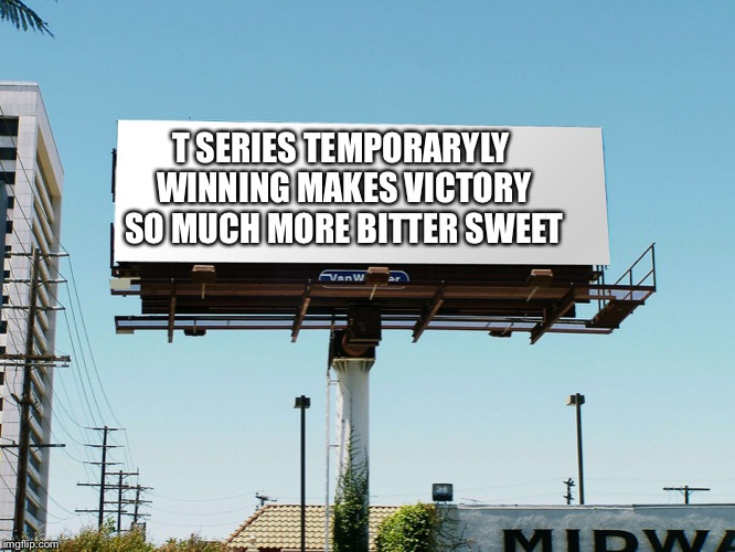 billboard blank | T SERIES TEMPORARYLY WINNING MAKES VICTORY SO MUCH MORE BITTER SWEET | image tagged in billboard blank,pewdiepie | made w/ Imgflip meme maker