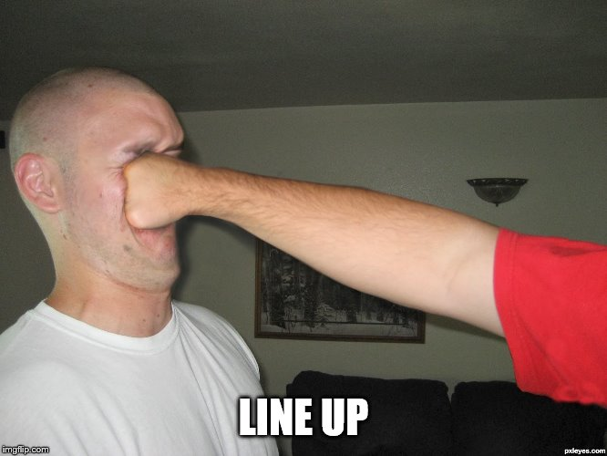 Face punch | LINE UP | image tagged in face punch | made w/ Imgflip meme maker