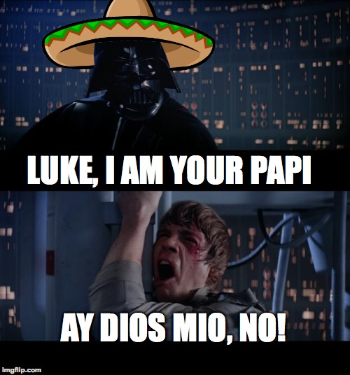 Mariachi anyone? | LUKE, I AM YOUR PAPI AY DIOS MIO, NO! | image tagged in memes,star wars no,funny,mexican,darth vader luke skywalker,spanish | made w/ Imgflip meme maker