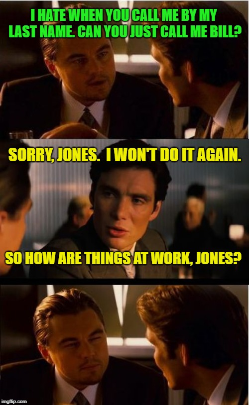 Inception Meme | I HATE WHEN YOU CALL ME BY MY LAST NAME. CAN YOU JUST CALL ME BILL? SO HOW ARE THINGS AT WORK, JONES? SORRY, JONES.  I WON'T DO IT AGAIN. | image tagged in memes,inception | made w/ Imgflip meme maker
