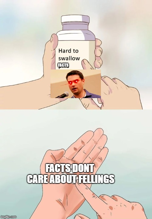 ben shapiros pills | FACTS DONT CARE ABOUT FELLINGS FACTS | image tagged in memes,hard to swallow pills,ben shapiro | made w/ Imgflip meme maker