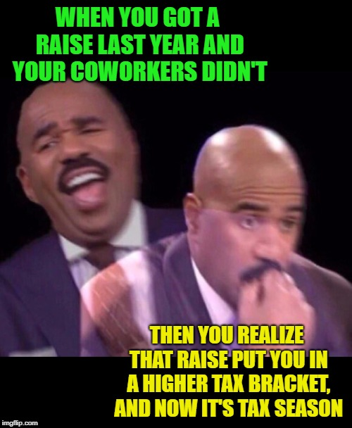 Here's to hoping that there was enough taken out of your check last year. | WHEN YOU GOT A RAISE LAST YEAR AND YOUR COWORKERS DIDN'T THEN YOU REALIZE THAT RAISE PUT YOU IN A HIGHER TAX BRACKET, AND NOW IT'S TAX SEASO | image tagged in steve harvey laughing serious,memes,pay raise,higher taxes,funny | made w/ Imgflip meme maker