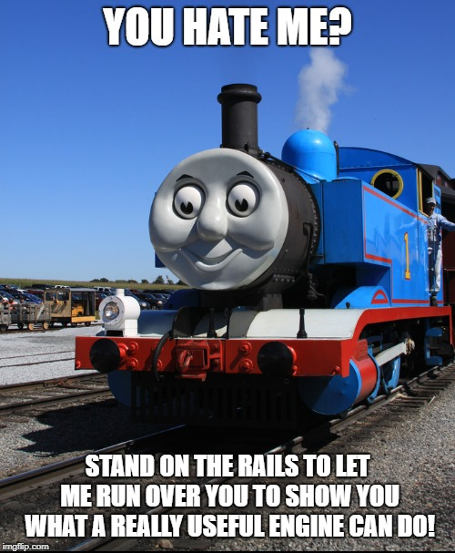 YOU HATE ME? STAND ON THE RAILS TO LET ME RUN OVER YOU TO SHOW YOU WHAT A REALLY USEFUL ENGINE CAN DO! | image tagged in thomas | made w/ Imgflip meme maker