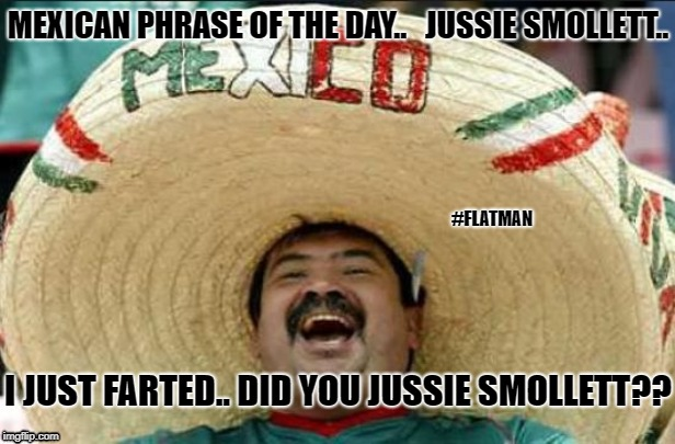 mexican word of the day | MEXICAN PHRASE OF THE DAY..   JUSSIE SMOLLETT.. I JUST FARTED.. DID YOU JUSSIE SMOLLETT?? #FLATMAN | image tagged in mexican word of the day | made w/ Imgflip meme maker