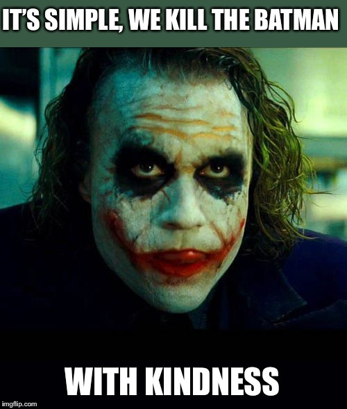 Joker. It's simple we kill the batman | IT'S SIMPLE, WE KILL THE BATMAN WITH KINDNESS | image tagged in joker it's simple we kill the batman | made w/ Imgflip meme maker