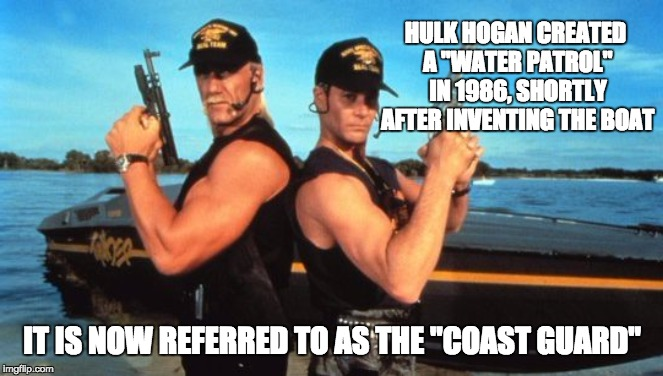 "Hulk Hogan | HULK HOGAN CREATED A ""WATER PATROL"" IN 1986, SHORTLY AFTER INVENTING THE BOAT IT IS NOW REFERRED TO AS THE ""COAST GUARD"" 