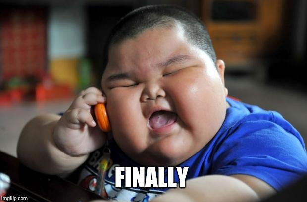 Fat Asian Kid | FINALLY | image tagged in fat asian kid | made w/ Imgflip meme maker