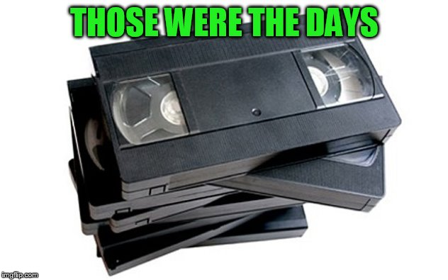 vhs | THOSE WERE THE DAYS | image tagged in vhs | made w/ Imgflip meme maker