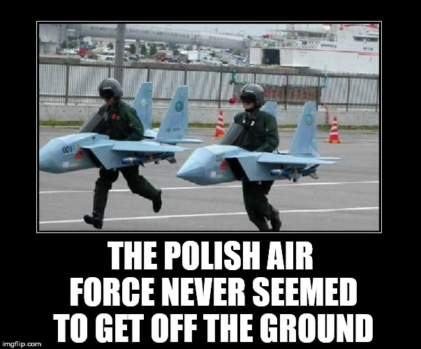 Not implying anything |  THE POLISH AIR FORCE NEVER SEEMED TO GET OFF THE GROUND | image tagged in polish,joke,meme,flying,funny,air force | made w/ Imgflip meme maker
