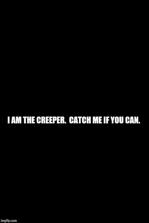 Remember? | I AM THE CREEPER.  CATCH ME IF YOU CAN. | image tagged in black background,creeper,i am the walrus,back in the day,wicked,memes | made w/ Imgflip meme maker