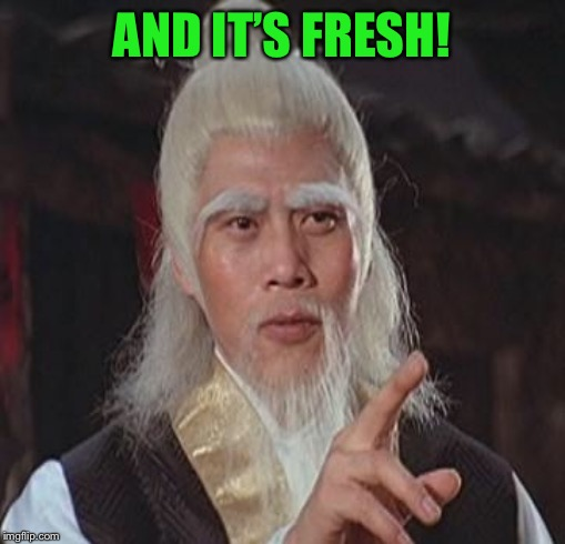 Wise Kung Fu Master | AND IT'S FRESH! | image tagged in wise kung fu master | made w/ Imgflip meme maker