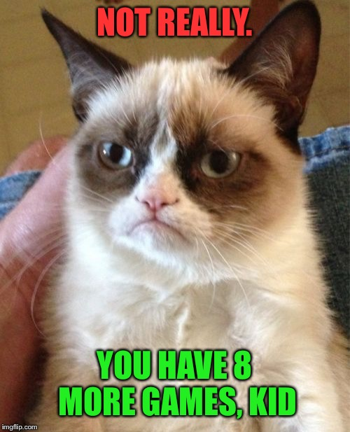 Grumpy Cat Meme | NOT REALLY. YOU HAVE 8 MORE GAMES, KID | image tagged in memes,grumpy cat | made w/ Imgflip meme maker