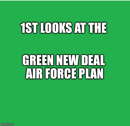 Green Screen | 1ST LOOKS AT THE GREEN NEW DEAL AIR FORCE PLAN | image tagged in green screen | made w/ Imgflip meme maker