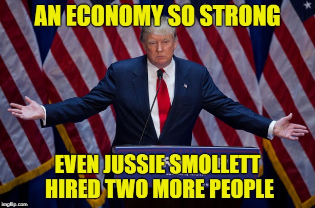 Donald Trump | AN ECONOMY SO STRONG EVEN JUSSIE SMOLLETT HIRED TWO MORE PEOPLE | image tagged in donald trump | made w/ Imgflip meme maker