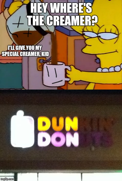 HEY WHERE'S THE CREAMER? I'LL GIVE YOU MY SPECIAL CREAMER, KID | image tagged in lisa drinks coffee,dun don | made w/ Imgflip meme maker
