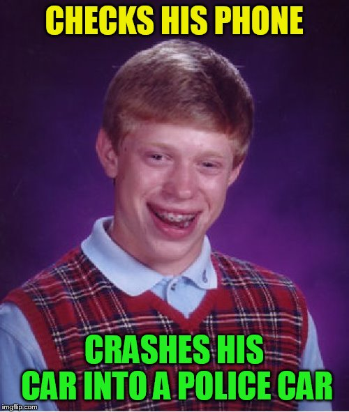 Bad Luck Brian Meme | CHECKS HIS PHONE CRASHES HIS CAR INTO A POLICE CAR | image tagged in memes,bad luck brian | made w/ Imgflip meme maker