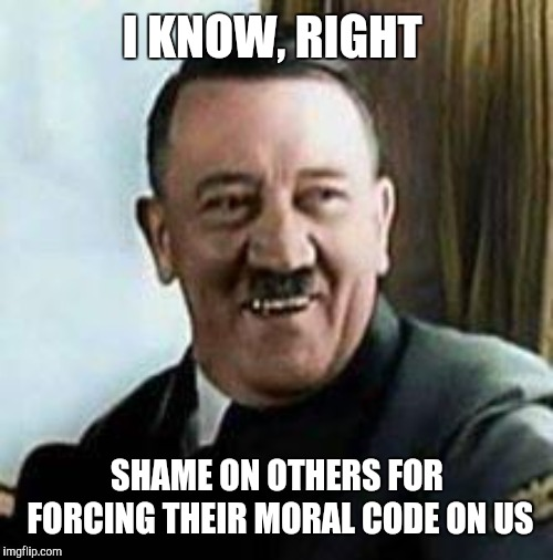 laughing hitler | I KNOW, RIGHT SHAME ON OTHERS FOR FORCING THEIR MORAL CODE ON US | image tagged in laughing hitler | made w/ Imgflip meme maker