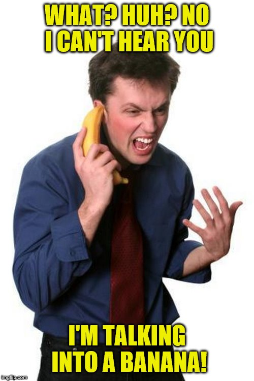 WHAT? HUH? NO I CAN'T HEAR YOU I'M TALKING INTO A BANANA! | image tagged in angry banana phone guy,banana,banana phone | made w/ Imgflip meme maker