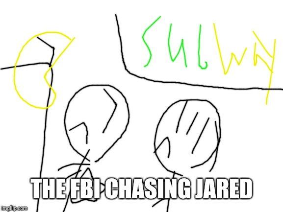 blank white template | THE FBI CHASING JARED | image tagged in blank white template | made w/ Imgflip meme maker