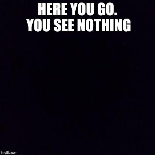 Black screen | HERE YOU GO. YOU SEE NOTHING | image tagged in black screen | made w/ Imgflip meme maker