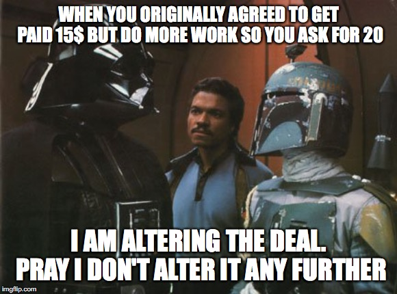 Star Wars Darth Vader Altering the Deal  |  WHEN YOU ORIGINALLY AGREED TO GET PAID 15$ BUT DO MORE WORK SO YOU ASK FOR 20; I AM ALTERING THE DEAL. PRAY I DON'T ALTER IT ANY FURTHER | image tagged in star wars darth vader altering the deal | made w/ Imgflip meme maker