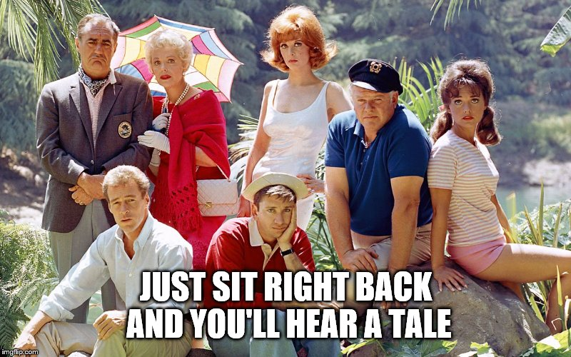 gilligan's island | JUST SIT RIGHT BACK AND YOU'LL HEAR A TALE | image tagged in gilligan's island | made w/ Imgflip meme maker