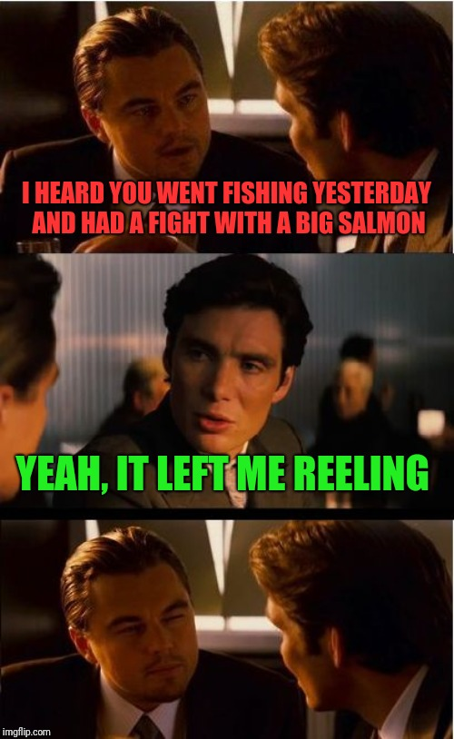 He's quite the Fischer  | I HEARD YOU WENT FISHING YESTERDAY AND HAD A FIGHT WITH A BIG SALMON YEAH, IT LEFT ME REELING | image tagged in memes,inception,fishing,the daily struggle imgflip edition,punography | made w/ Imgflip meme maker