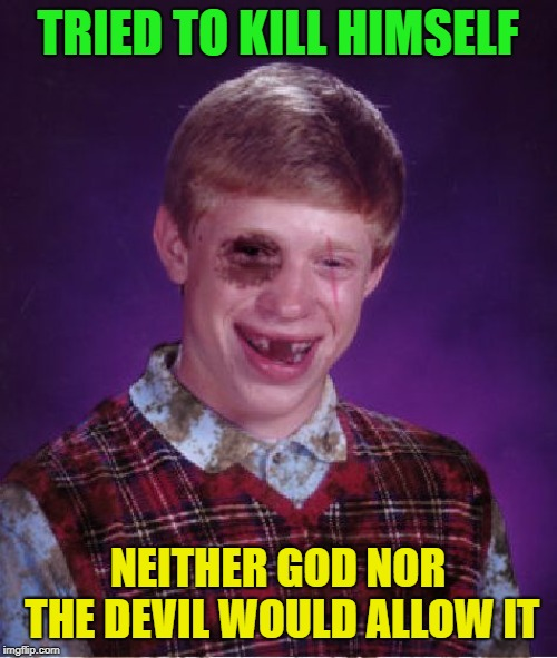 Beat-up Bad Luck Brian | TRIED TO KILL HIMSELF NEITHER GOD NOR THE DEVIL WOULD ALLOW IT | image tagged in beat-up bad luck brian | made w/ Imgflip meme maker