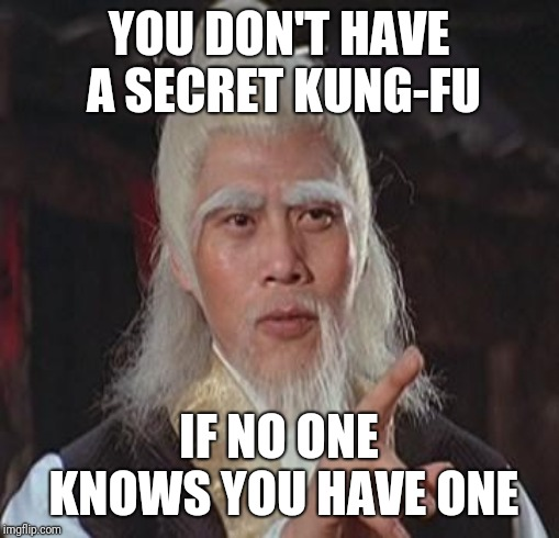 be wise | YOU DON'T HAVE A SECRET KUNG-FU IF NO ONE KNOWS YOU HAVE ONE | image tagged in wise kung fu master | made w/ Imgflip meme maker