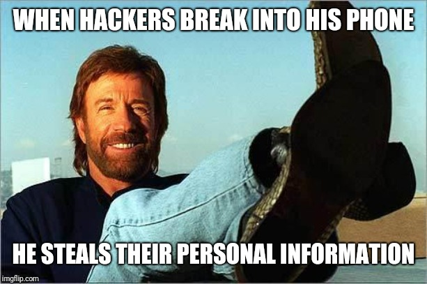 Chuck Norris Says | WHEN HACKERS BREAK INTO HIS PHONE HE STEALS THEIR PERSONAL INFORMATION | image tagged in chuck norris says | made w/ Imgflip meme maker