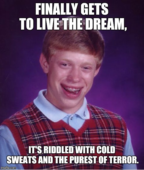 Truly Terrifying |  FINALLY GETS TO LIVE THE DREAM, IT'S RIDDLED WITH COLD SWEATS AND THE PUREST OF TERROR. | image tagged in bad luck brian,living the dream,all my dreams are nightmares,be careful what you wish for | made w/ Imgflip meme maker