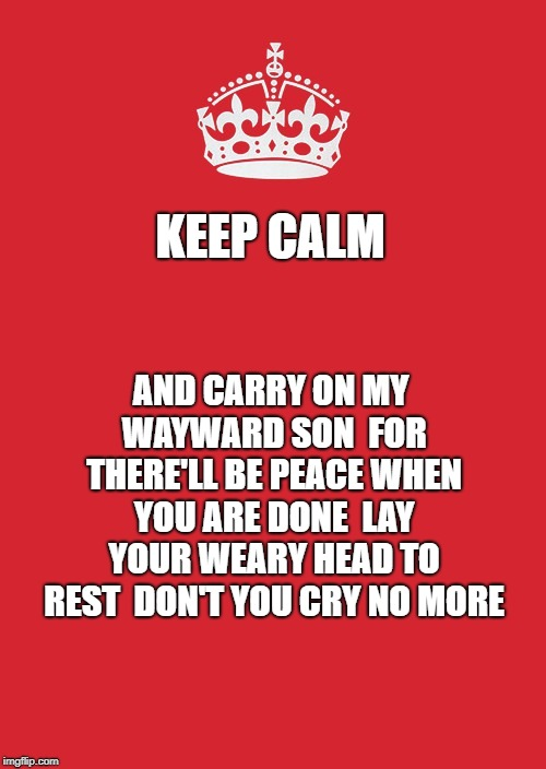 Keep Calm And Carry On Red | KEEP CALM AND CARRY ON MY WAYWARD SON  FOR THERE'LL BE PEACE WHEN YOU ARE DONE  LAY YOUR WEARY HEAD TO REST  DON'T YOU CRY NO MORE | image tagged in memes,keep calm and carry on red | made w/ Imgflip meme maker
