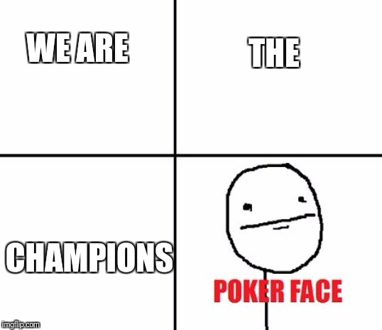 Poker face |  THE; WE ARE; CHAMPIONS | image tagged in poker face | made w/ Imgflip meme maker