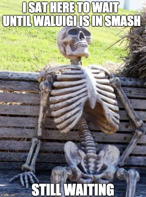 Waiting Skeleton Meme | I SAT HERE TO WAIT UNTIL WALUIGI IS IN SMASH STILL WAITING | image tagged in memes,waiting skeleton | made w/ Imgflip meme maker