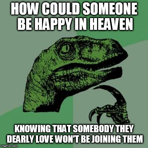 Philosoraptor | HOW COULD SOMEONE BE HAPPY IN HEAVEN KNOWING THAT SOMEBODY THEY DEARLY LOVE WON'T BE JOINING THEM | image tagged in memes,philosoraptor,heaven,hell,heaven and hell,how | made w/ Imgflip meme maker