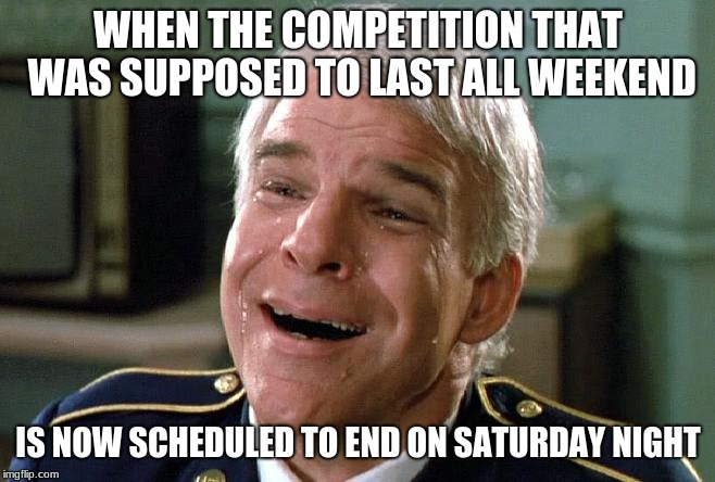 tears of joy steve martin | WHEN THE COMPETITION THAT WAS SUPPOSED TO LAST ALL WEEKEND IS NOW SCHEDULED TO END ON SATURDAY NIGHT | image tagged in tears of joy steve martin | made w/ Imgflip meme maker