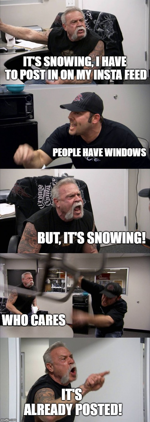 My friends when it snows | IT'S SNOWING, I HAVE TO POST IN ON MY INSTA FEED PEOPLE HAVE WINDOWS BUT, IT'S SNOWING! WHO CARES IT'S ALREADY POSTED! | image tagged in memes,american chopper argument,funny memes,funny,snow,instagram | made w/ Imgflip meme maker