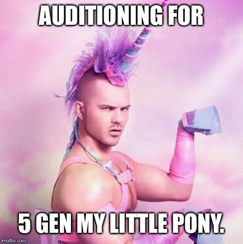 Unicorn MAN | AUDITIONING FOR 5 GEN MY LITTLE PONY. | image tagged in memes,unicorn man | made w/ Imgflip meme maker