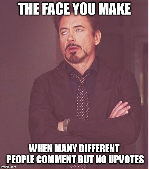 Face You Make Robert Downey Jr Meme | THE FACE YOU MAKE WHEN MANY DIFFERENT PEOPLE COMMENT BUT NO UPVOTES | image tagged in memes,face you make robert downey jr | made w/ Imgflip meme maker