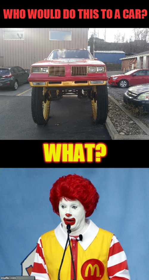 Clown car |  WHO WOULD DO THIS TO A CAR? WHAT? | image tagged in ronald mcdonald,why,fail | made w/ Imgflip meme maker