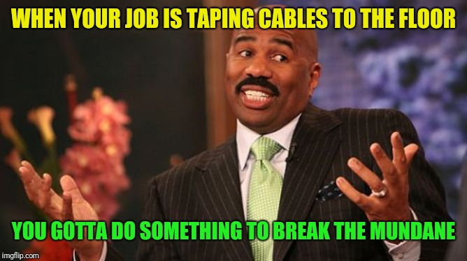 Steve Harvey Meme | WHEN YOUR JOB IS TAPING CABLES TO THE FLOOR YOU GOTTA DO SOMETHING TO BREAK THE MUNDANE | image tagged in memes,steve harvey | made w/ Imgflip meme maker