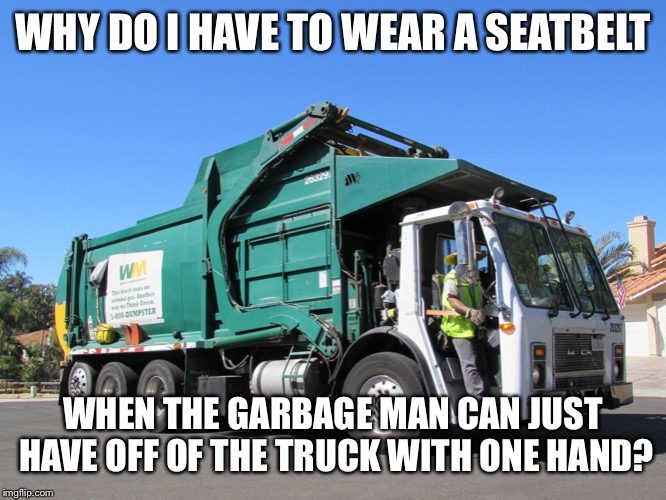 Garbage truck |  WHY DO I HAVE TO WEAR A SEATBELT; WHEN THE GARBAGE MAN CAN JUST HAVE OFF OF THE TRUCK WITH ONE HAND? | image tagged in garbage truck,seatbelt,why,privilege | made w/ Imgflip meme maker