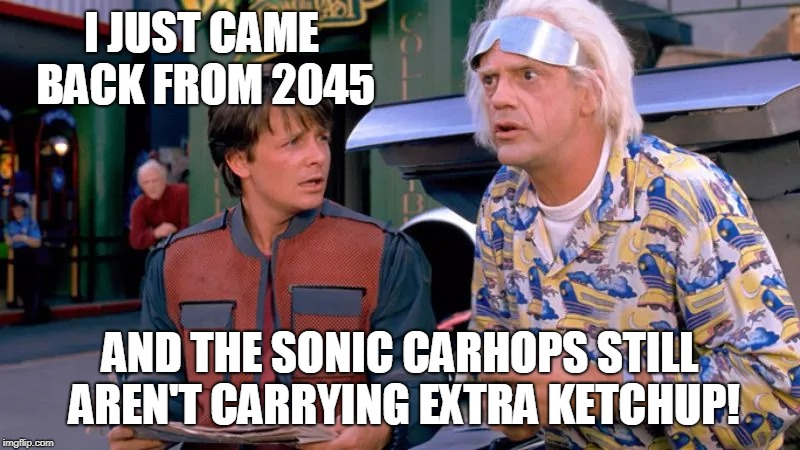 Sonic | I JUST CAME BACK FROM 2045 AND THE SONIC CARHOPS STILL AREN'T CARRYING EXTRA KETCHUP! | image tagged in ketchup | made w/ Imgflip meme maker
