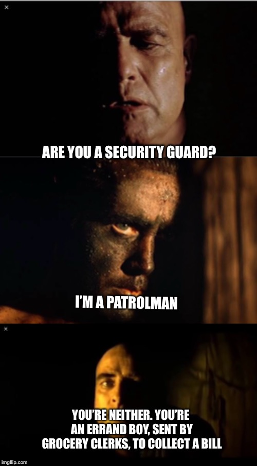 Colonel kurtz | ARE YOU A SECURITY GUARD? I'M A PATROLMAN YOU'RE NEITHER. YOU'RE AN ERRAND BOY, SENT BY GROCERY CLERKS, TO COLLECT A BILL | image tagged in apocalypse now | made w/ Imgflip meme maker
