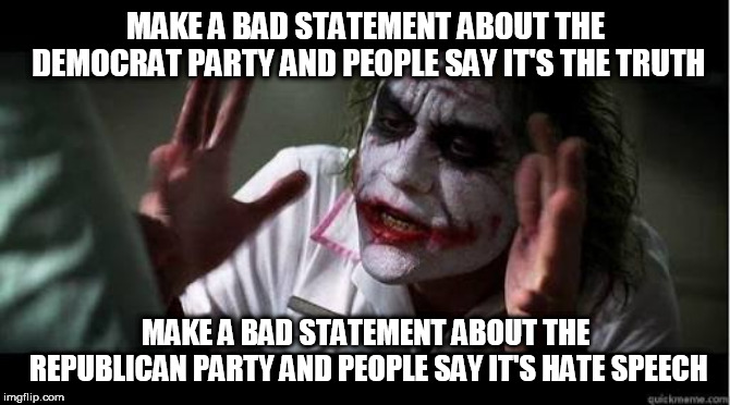 No one bats an eye | MAKE A BAD STATEMENT ABOUT THE DEMOCRAT PARTY AND PEOPLE SAY IT'S THE TRUTH MAKE A BAD STATEMENT ABOUT THE REPUBLICAN PARTY AND PEOPLE SAY I | image tagged in no one bats an eye,democratic party,republican party,democrat party,truth,hate speech | made w/ Imgflip meme maker