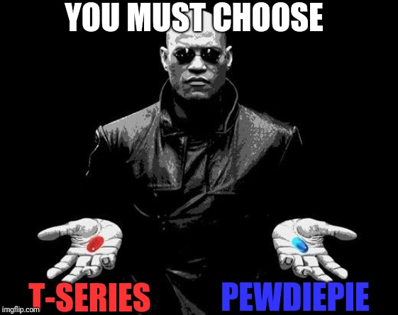 Make a choice | YOU MUST CHOOSE T-SERIES PEWDIEPIE | image tagged in matrix morpheus offer,pewdiepie,tseries,choose wisely | made w/ Imgflip meme maker