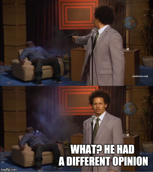 Who else has a different opinion? | WHAT? HE HAD A DIFFERENT OPINION | image tagged in memes,who killed hannibal,different,opinion | made w/ Imgflip meme maker