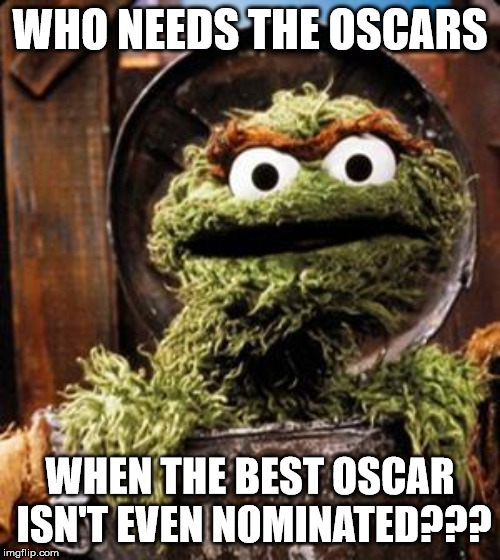 Oscar the Grouch is awesome! | WHO NEEDS THE OSCARS WHEN THE BEST OSCAR ISN'T EVEN NOMINATED??? | image tagged in oscar the grouch | made w/ Imgflip meme maker